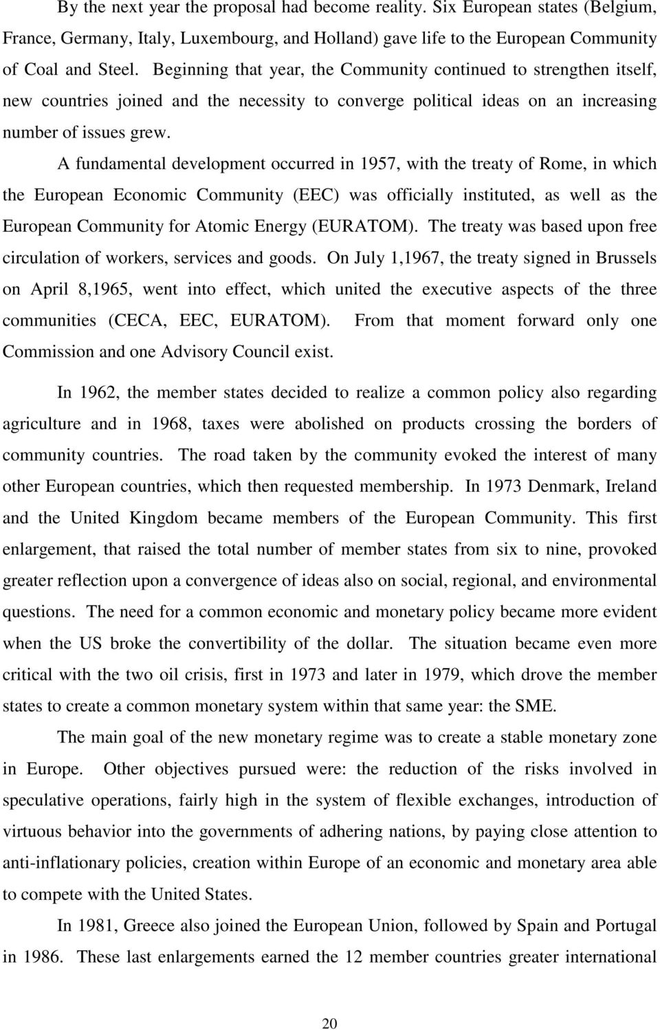A fundamental development occurred in 1957, with the treaty of Rome, in which the European Economic Community (EEC) was officially instituted, as well as the European Community for Atomic Energy
