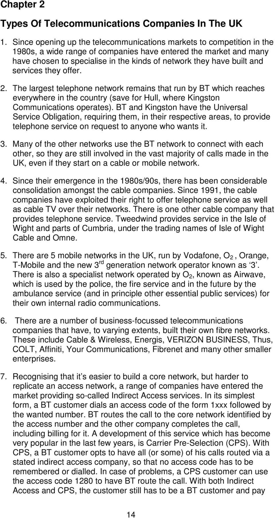 built and services they offer. 2. The largest telephone network remains that run by BT which reaches everywhere in the country (save for Hull, where Kingston Communications operates).
