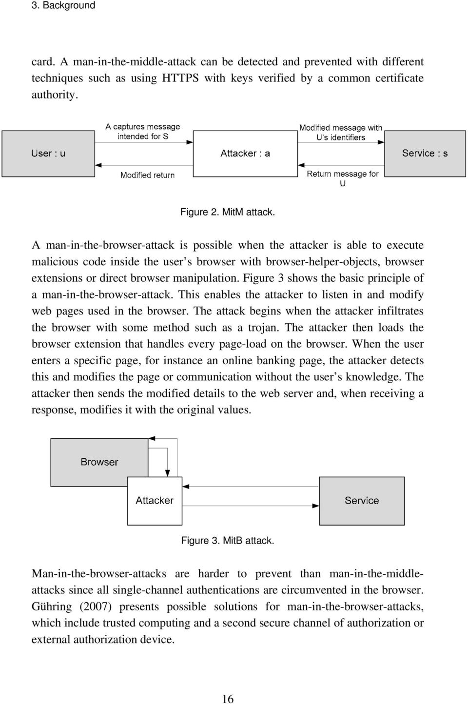 Figure 3 shows the basic principle of a man-in-the-browser-attack. This enables the attacker to listen in and modify web pages used in the browser.