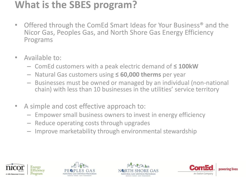 ComEd customers with a peak electric demand of 100kW Natural Gas customers using 60,000 therms per year Businesses must be owned or managed by an