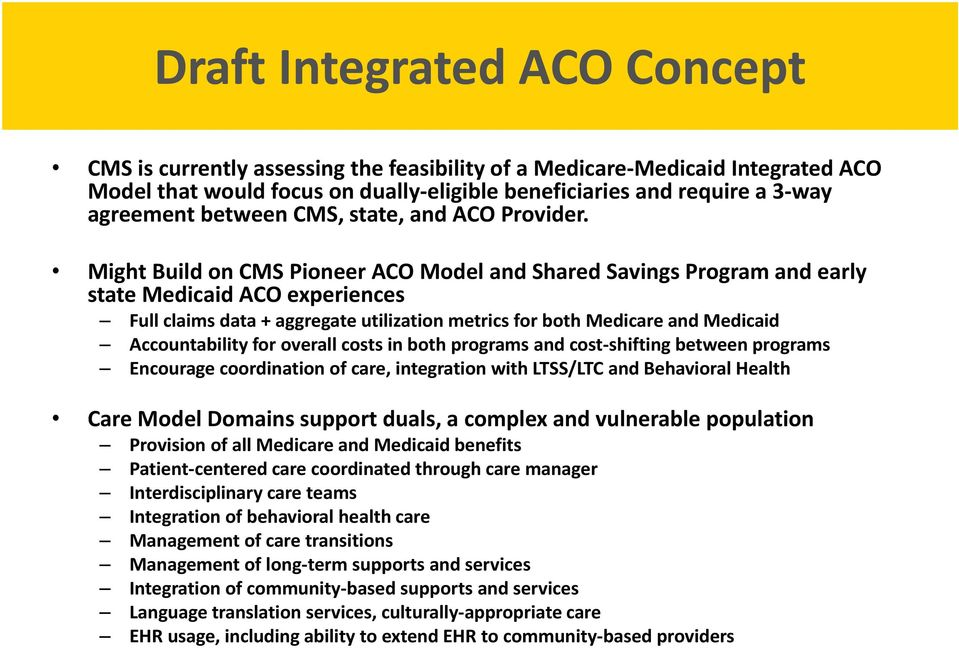 Might Build on CMS Pioneer ACO Model and Shared Savings Program and early state Medicaid ACO experiences Full claims data + aggregate utilization metrics for both Medicare and Medicaid Accountability
