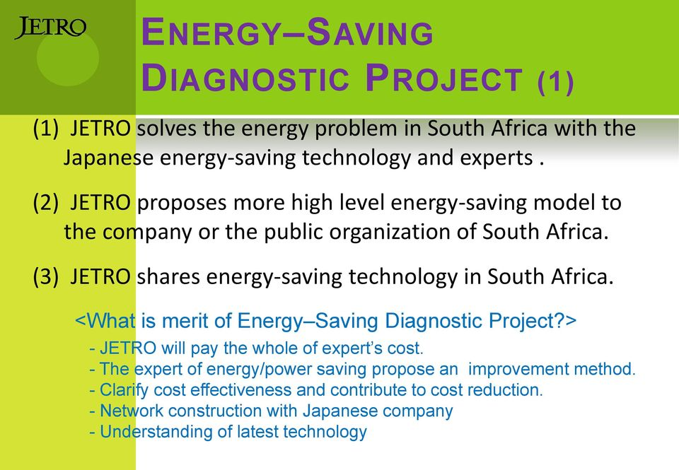 (3) JETRO shares energy-saving technology in South Africa. <What is merit of Energy Saving Diagnostic Project?> - JETRO will pay the whole of expert s cost.
