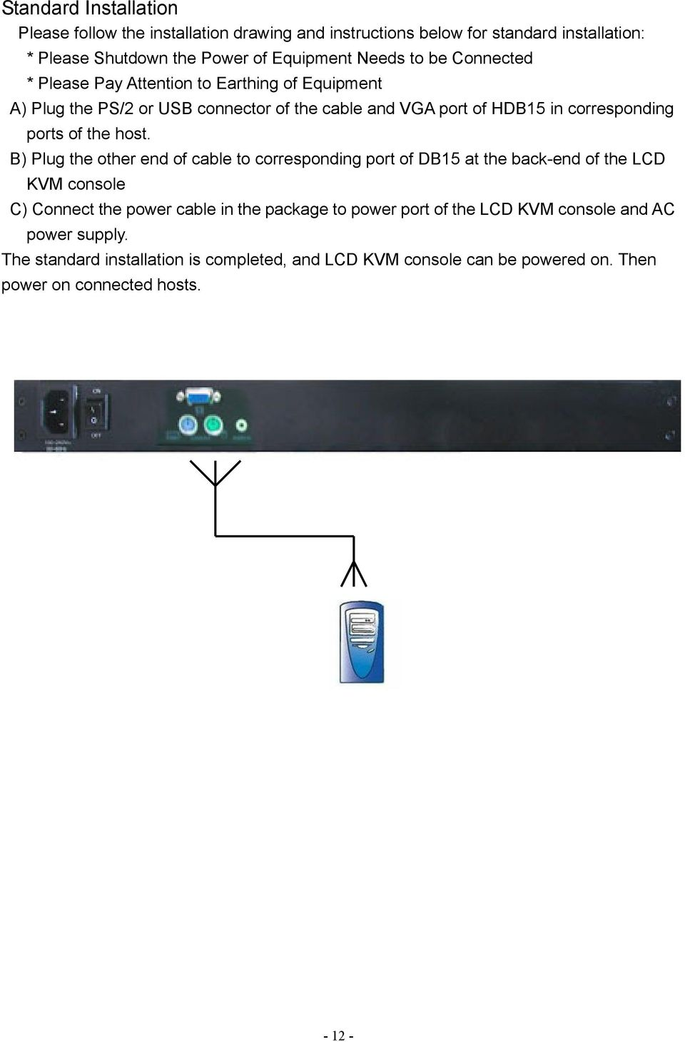 host. B) Plug the other end of cable to corresponding port of DB15 at the back-end of the LCD KVM console C) Connect the power cable in the package to power