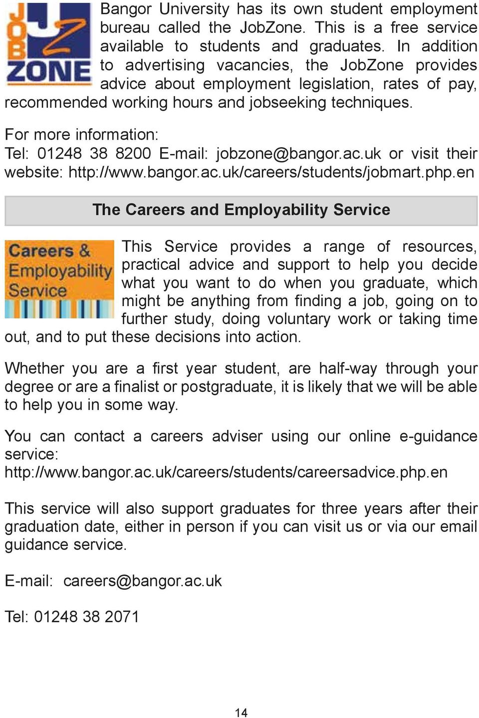 For more information: Tel: 01248 38 8200 E-mail: jobzone@bangor.ac.uk or visit their website: http://www.bangor.ac.uk/careers/students/jobmart.php.