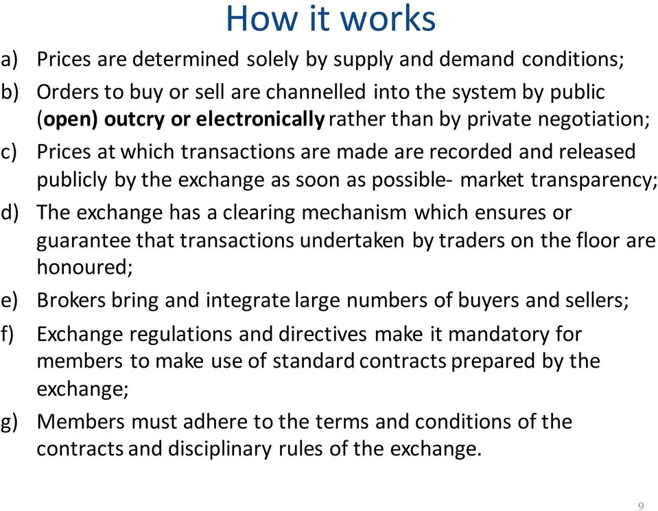 which ensures or guarantee that transactions undertaken by traders on the floor are honoured; e) Brokers bring and integrate large numbers of buyers and sellers; f) Exchange regulations and