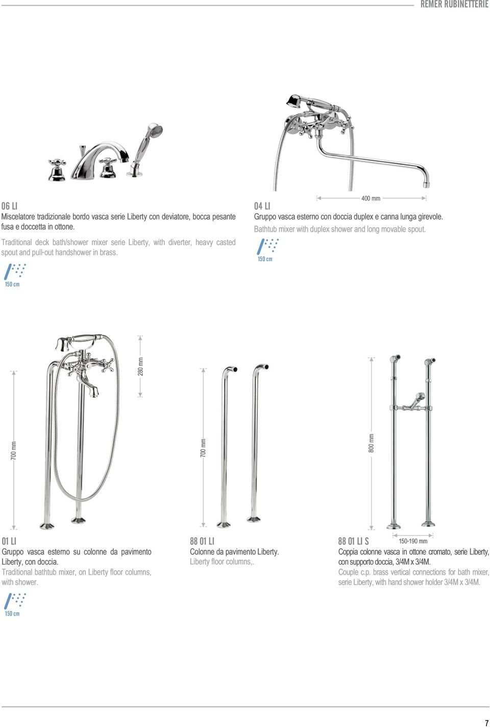 Bathtub mixer with duplex shower and long movable spout. 700 mm 700 mm 800 mm 280 mm 01 LI 88 01 LI Gruppo vasca esterno su colonne da pavimento Colonne da pavimento Liberty. Liberty, con doccia.