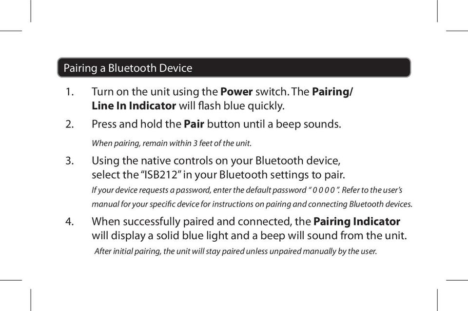 If your device requests a password, enter the default password 0 0 0 0. Refer to the user s manual for your specific device for instructions on pairing and connecting Bluetooth devices.