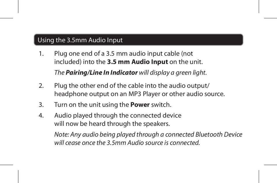 Plug the other end of the cable into the audio output/ headphone output on an MP3 Player or other audio source. 3.