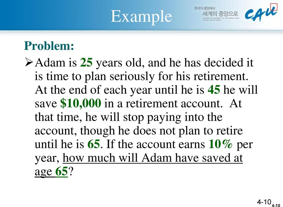 At the end of each year until he is 45 he will save $10,000 in a retirement account.