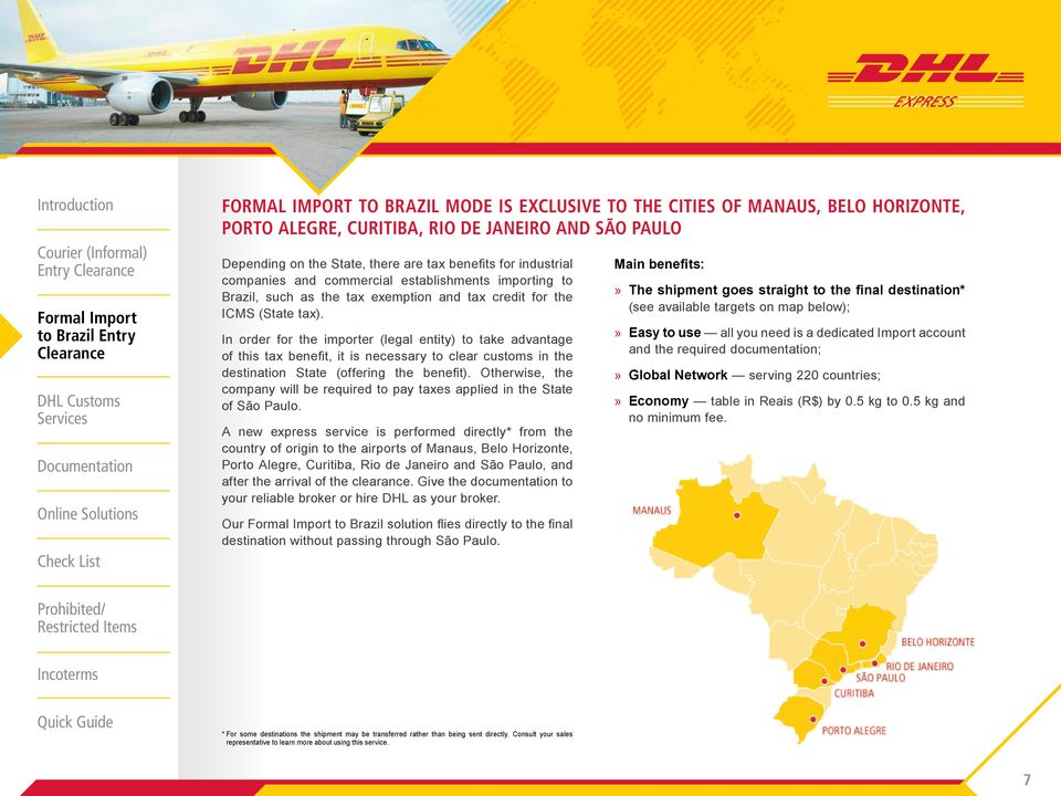 A new express service is performed directly* from the country of origin to the airports of Manaus, Belo Horizonte, Porto Alegre, Curitiba, Rio de Janeiro and São Paulo, and after the arrival of the