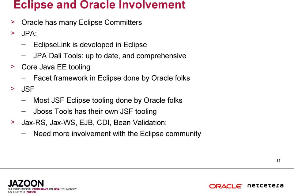 done by Oracle folks > JSF Most JSF Eclipse tooling done by Oracle folks Jboss Tools has their own JSF