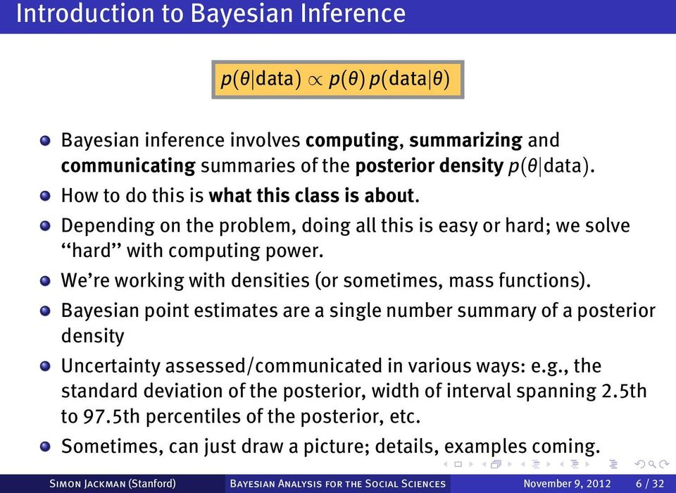 We re working with densities (or sometimes, mass functions). Bayesian point estimates are a single number summary of a posterior density Uncertainty assessed/communicated in various ways: e.g., the standard deviation of the posterior, width of interval spanning 2.