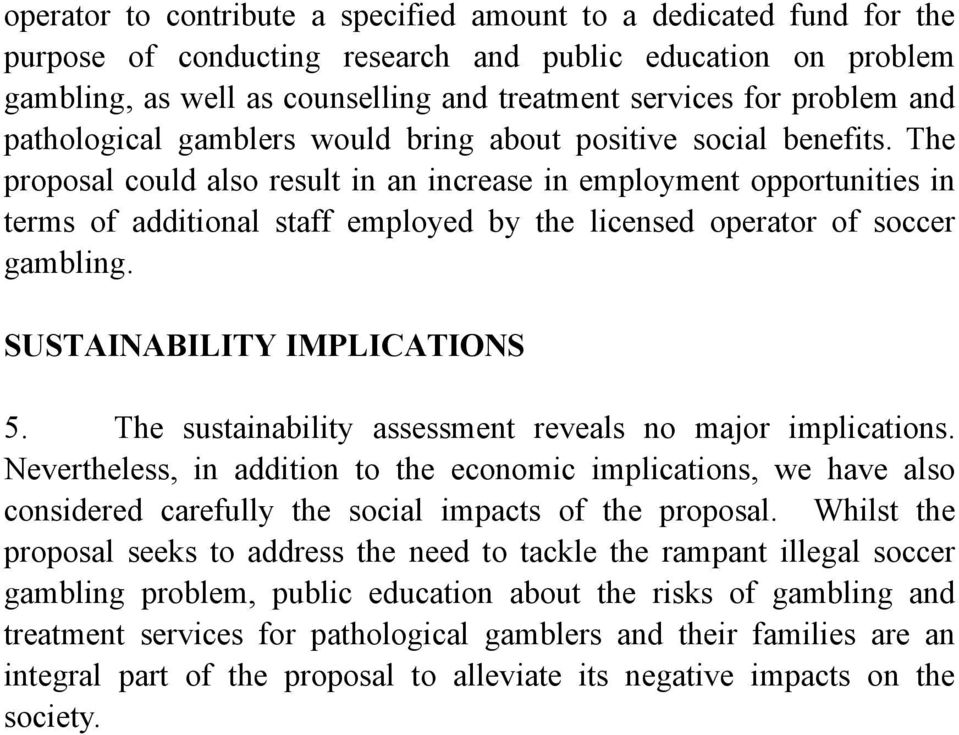 The proposal could also result in an increase in employment opportunities in terms of additional staff employed by the licensed operator of soccer gambling. SUSTAINABILITY IMPLICATIONS 5.