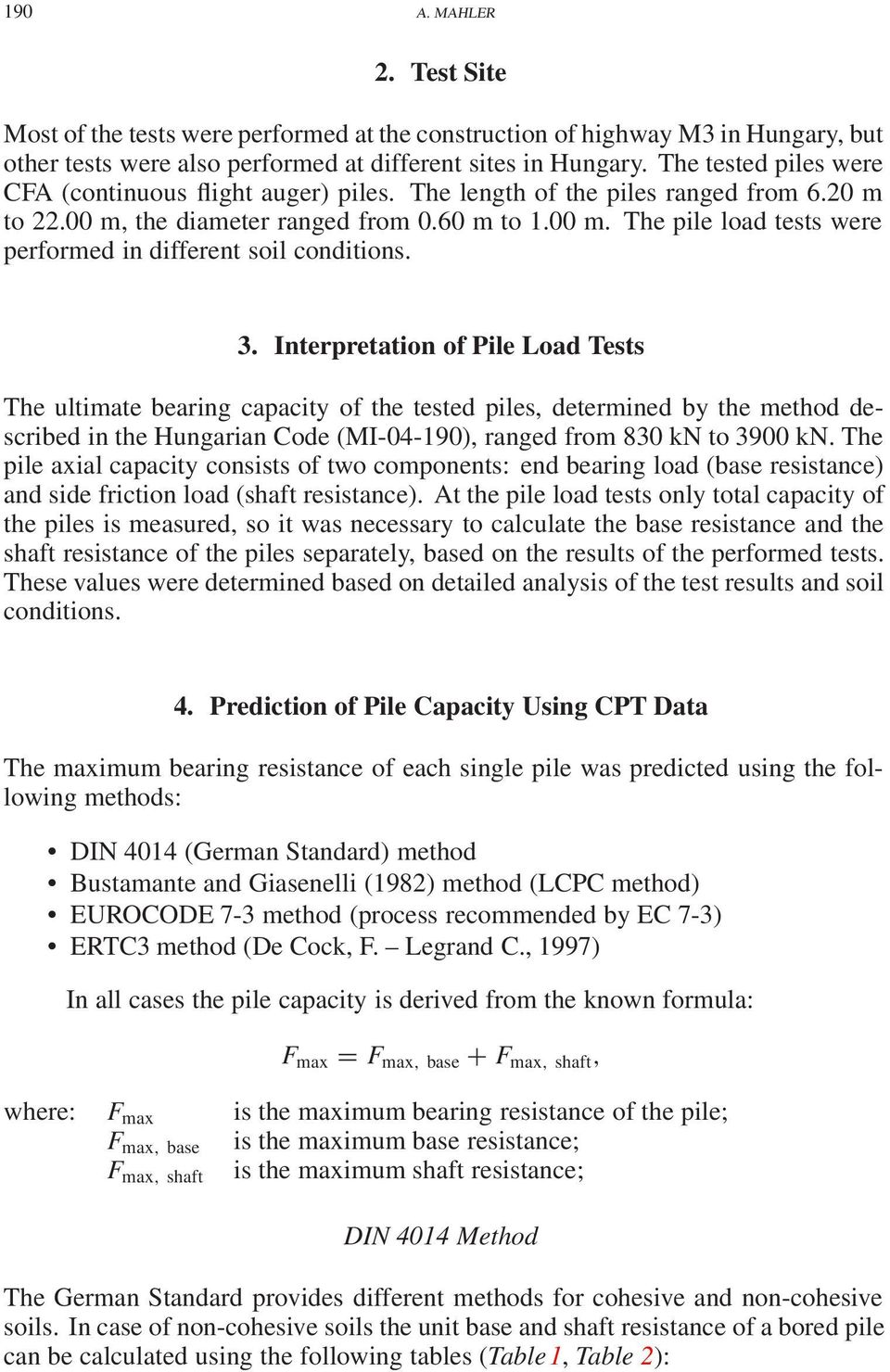 3. Interpretation of Pile Load Tests The ultimate bearing capacity of the tested piles, determined by the method described in the Hungarian Code (MI-4-19), ranged from 83 kn to 39 kn.
