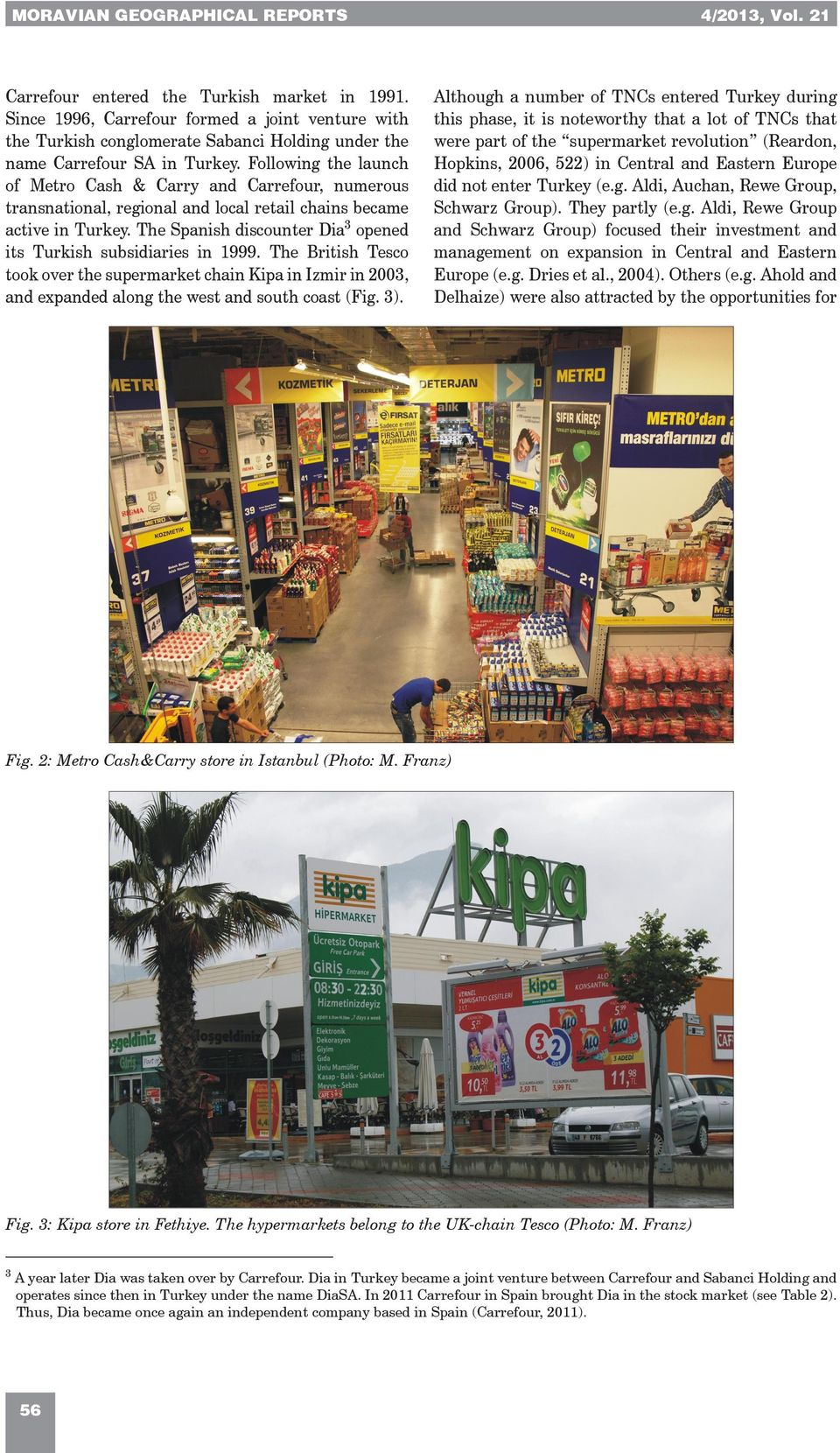 Following the launch of Metro Cash & Carry and Carrefour, numerous transnational, regional and local retail chains became active in Turkey.