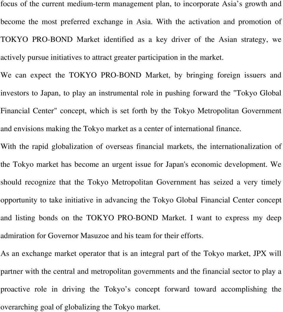 "We can expect the TOKYO PRO-BOND Market, by bringing foreign issuers and investors to Japan, to play an instrumental role in pushing forward the ""Tokyo Global Financial Center"" concept, which is set"