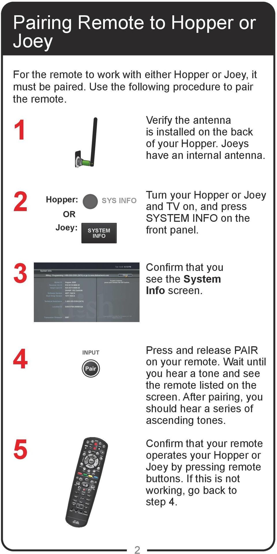2 Hopper: OR Joey: SYSTEM INFO SYS INFO Turn your Hopper or Joey and TV on, and press SYSTEM INFO on the front panel. 3 Confirm that you see the System Info screen.