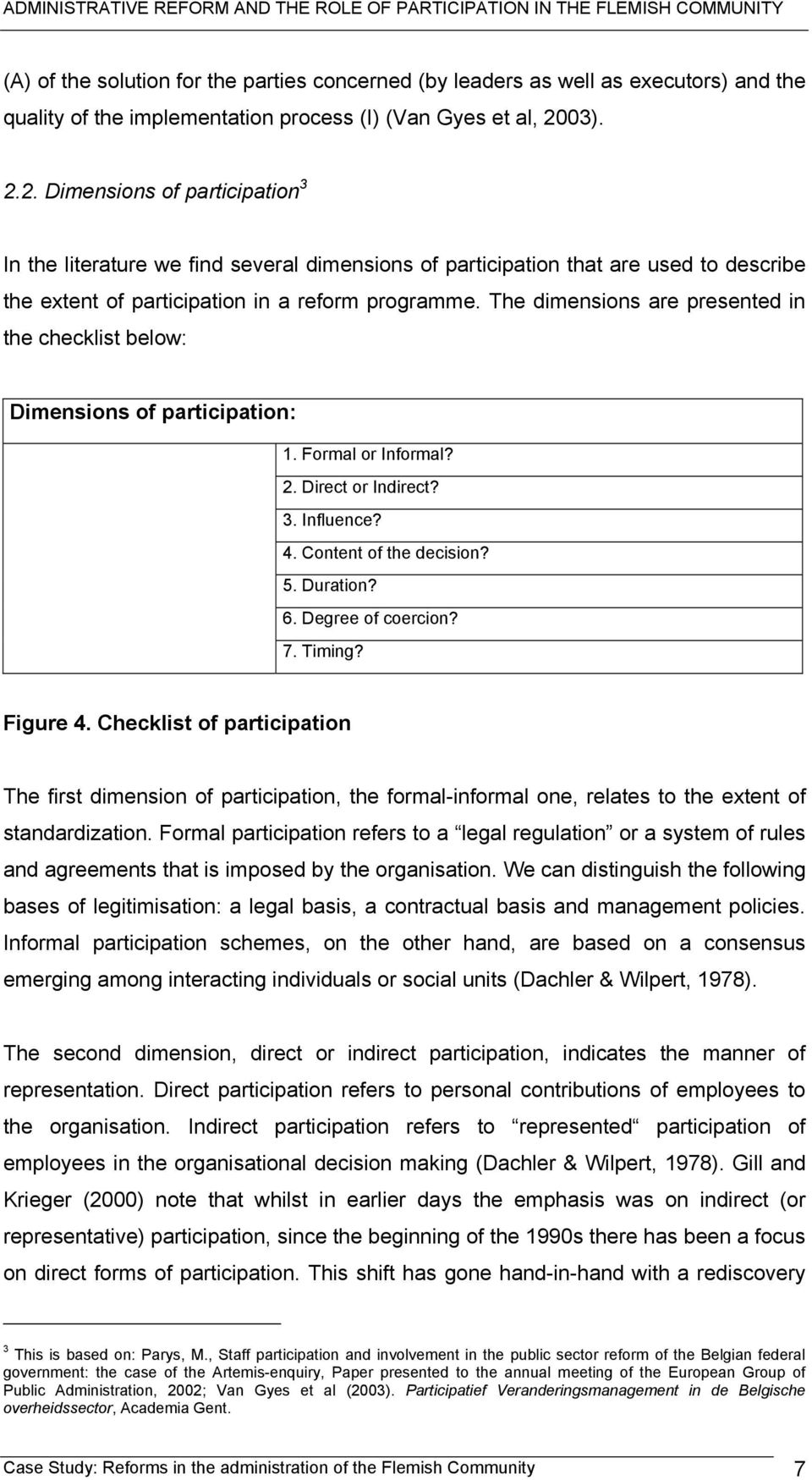 The dimensions are presented in the checklist below: Dimensions of participation: 1. Formal or Informal? 2. Direct or Indirect? 3. Influence? 4. Content of the decision? 5. Duration? 6.