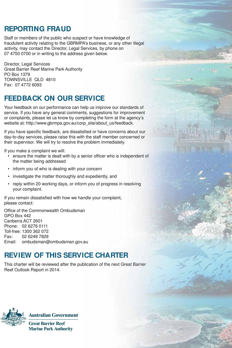 Director, Legal Services Great Barrier Reef Marine Park Authority PO Box 1379 TOWNSVILLE QLD 4810 Fax: 07 4772 6093 FEEDBACK ON OUR SERVICE Your feedback on our performance can help us improve our