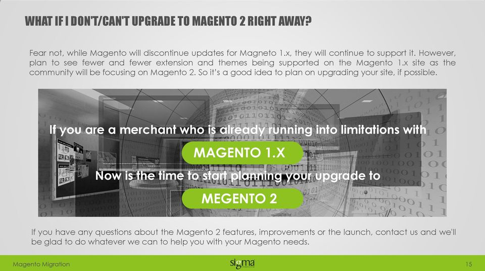 So it s a good idea to plan on upgrading your site, if possible. If you are a merchant who is already running into limitations with MAGENTO 1.