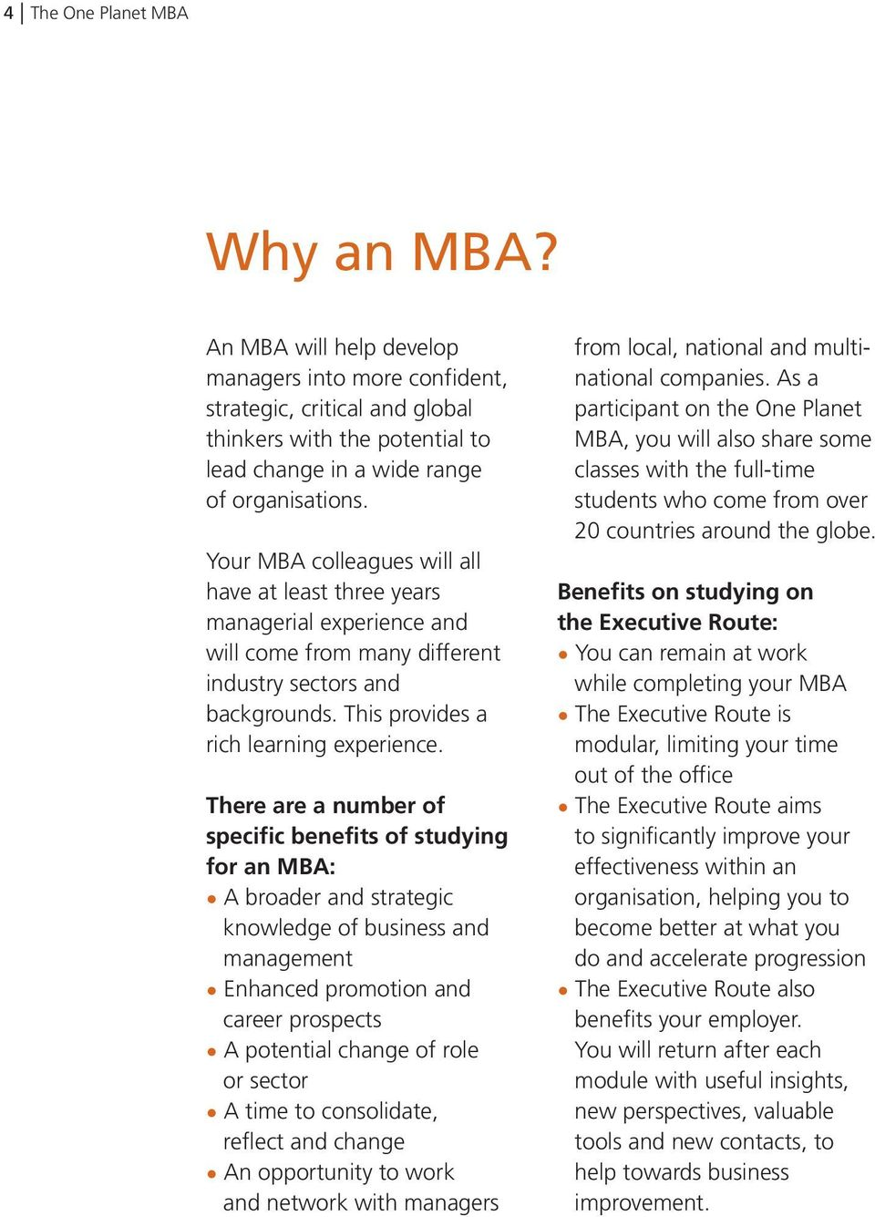 There are a number of specific benefits of studying for an MBA: A broader and strategic knowledge of business and management Enhanced promotion and career prospects A potential change of role or