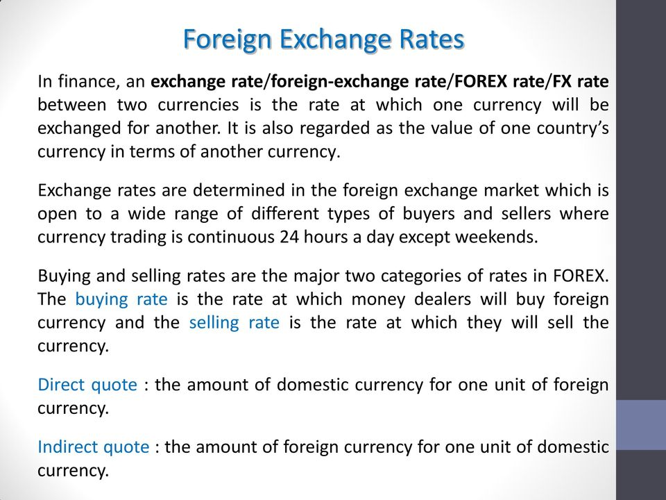 Exchange rates are determined in the foreign exchange market which is open to a wide range of different types of buyers and sellers where currency trading is continuous 24 hours a day except weekends.