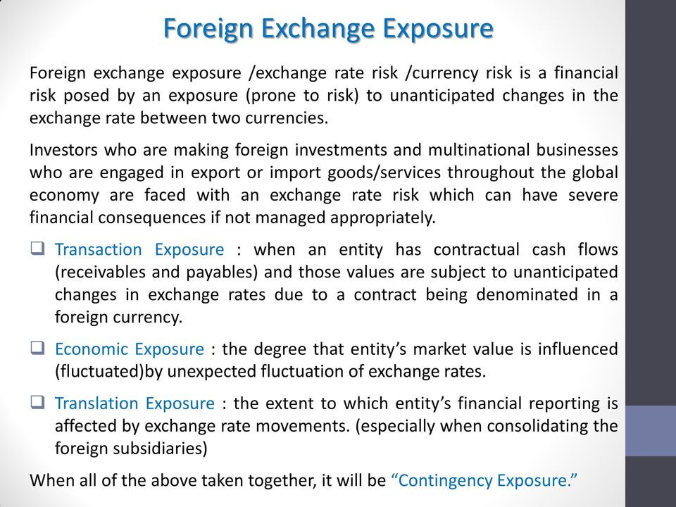 Investors who are making foreign investments and multinational businesses who are engaged in export or import goods/services throughout the global economy are faced with an exchange rate risk which