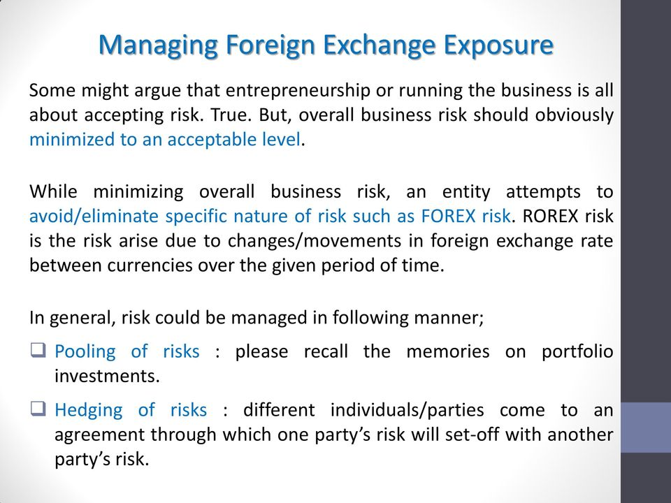 While minimizing overall business risk, an entity attempts to avoid/eliminate specific nature of risk such as FOREX risk.