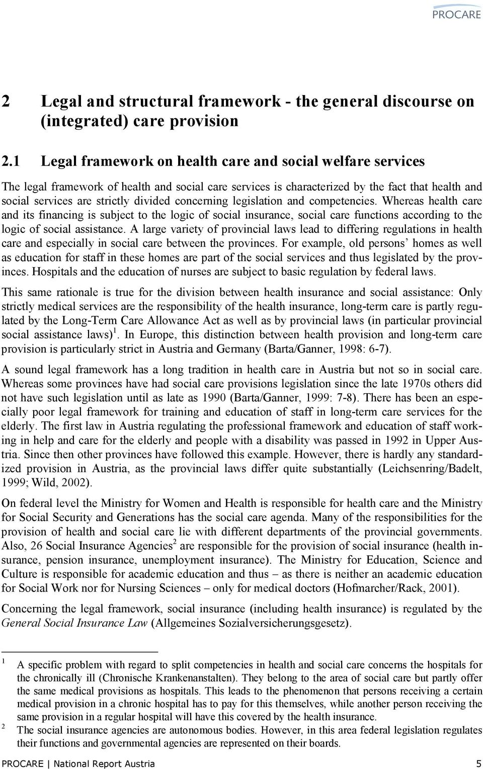 concerning legislation and competencies. Whereas health care and its financing is subject to the logic of social insurance, social care functions according to the logic of social assistance.