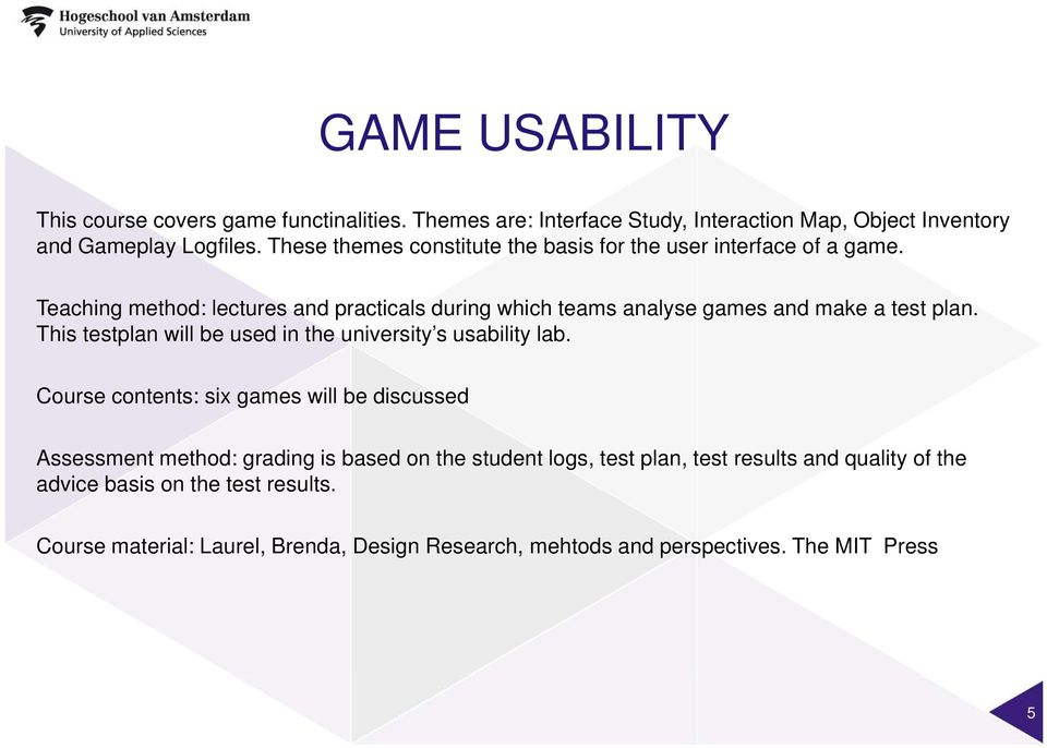 Teaching method: lectures and practicals during which teams analyse games and make a test plan. This testplan will be used in the university s usability lab.