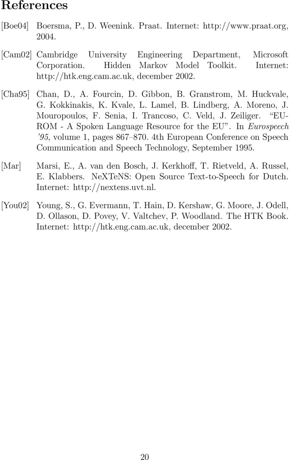 Mouropoulos, F. Senia, I. Trancoso, C. Veld, J. Zeiliger. EU- ROM - A Spoken Language Resource for the EU. In Eurospeech 95, volume 1, pages 867 870.