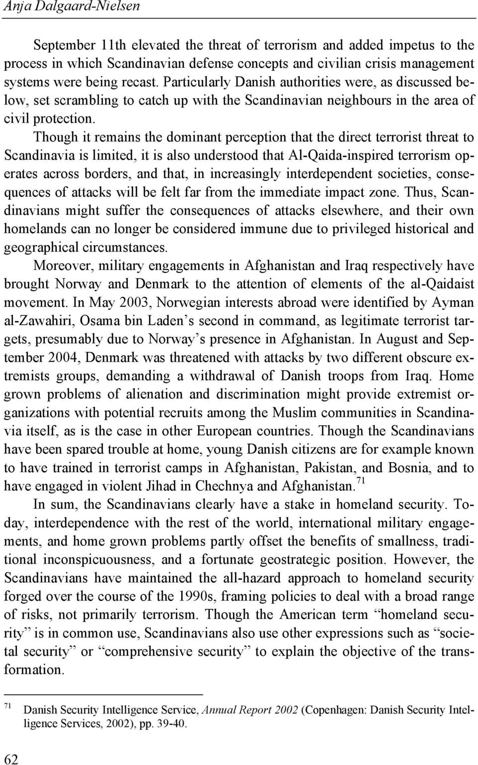 Though it remains the dominant perception that the direct terrorist threat to Scandinavia is limited, it is also understood that Al-Qaida-inspired terrorism operates across borders, and that, in