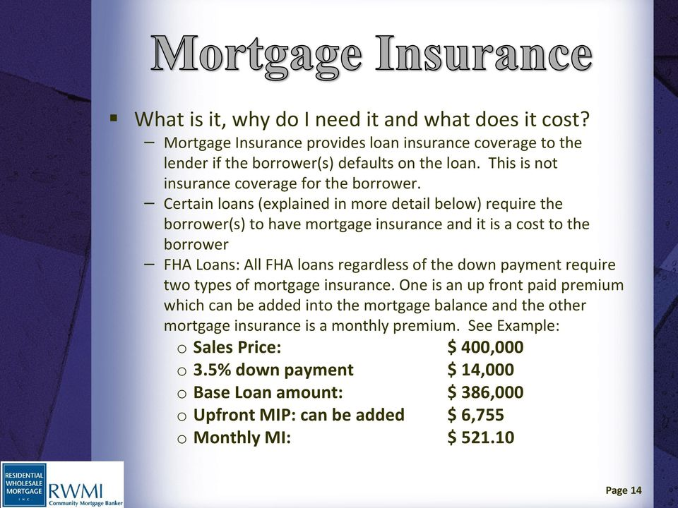 Certain loans (explained in more detail below) require the borrower(s) to have mortgage insurance and it is a cost to the borrower FHA Loans: All FHA loans regardless of the down