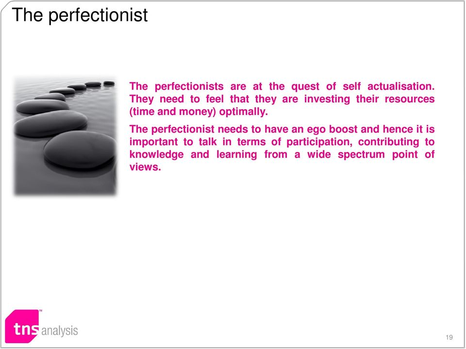 The perfectionist needs to have an ego boost and hence it is important to talk in