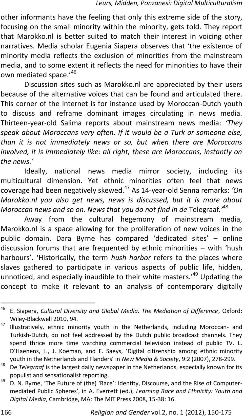 Media scholar Eugenia Siapera observes that the existence of minority media reflects the exclusion of minorities from the mainstream media, and to some extent it reflects the need for minorities to