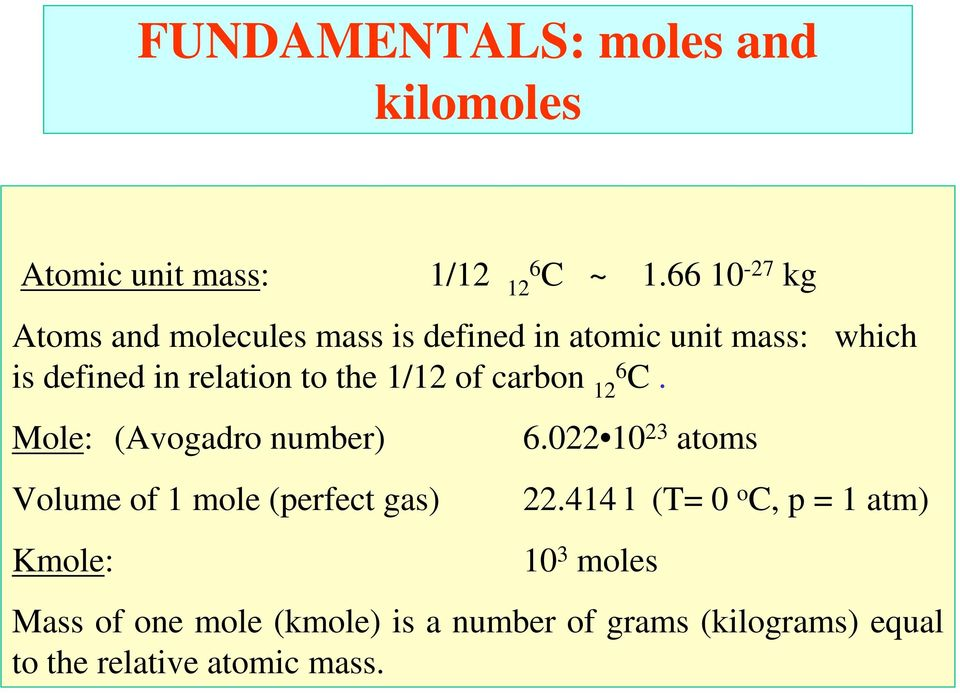 the 1/12 of carbon 126 C. Mole: (Avogadro number) Volume of 1 mole (perfect gas) Kmole: 6.