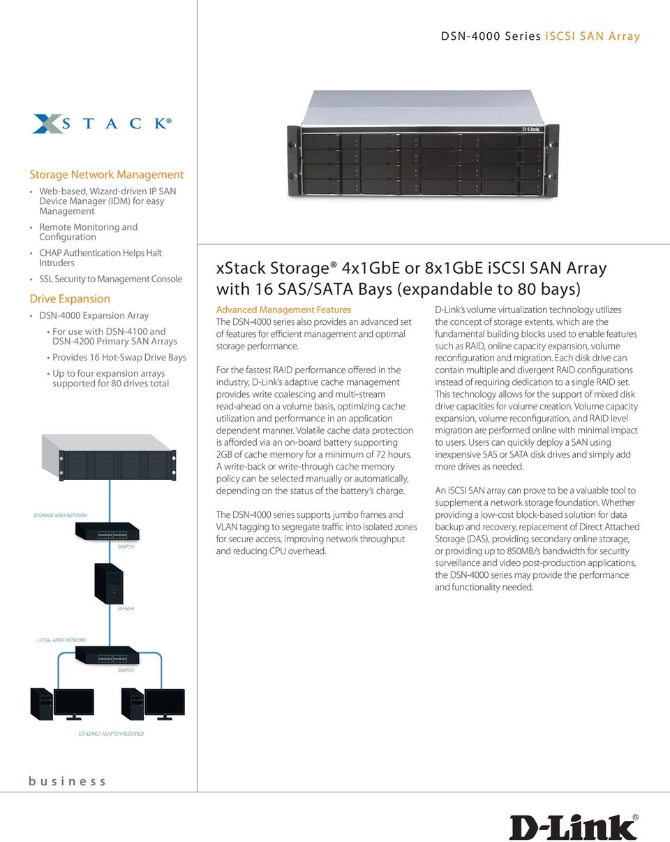 total xstack Storage 4x1GbE or 8x1GbE iscsi SAN Array with 16 SAS/SATA Bays (expandable to 80 bays) Advanced Management Features The DSN-4000 series also provides an advanced set of features for
