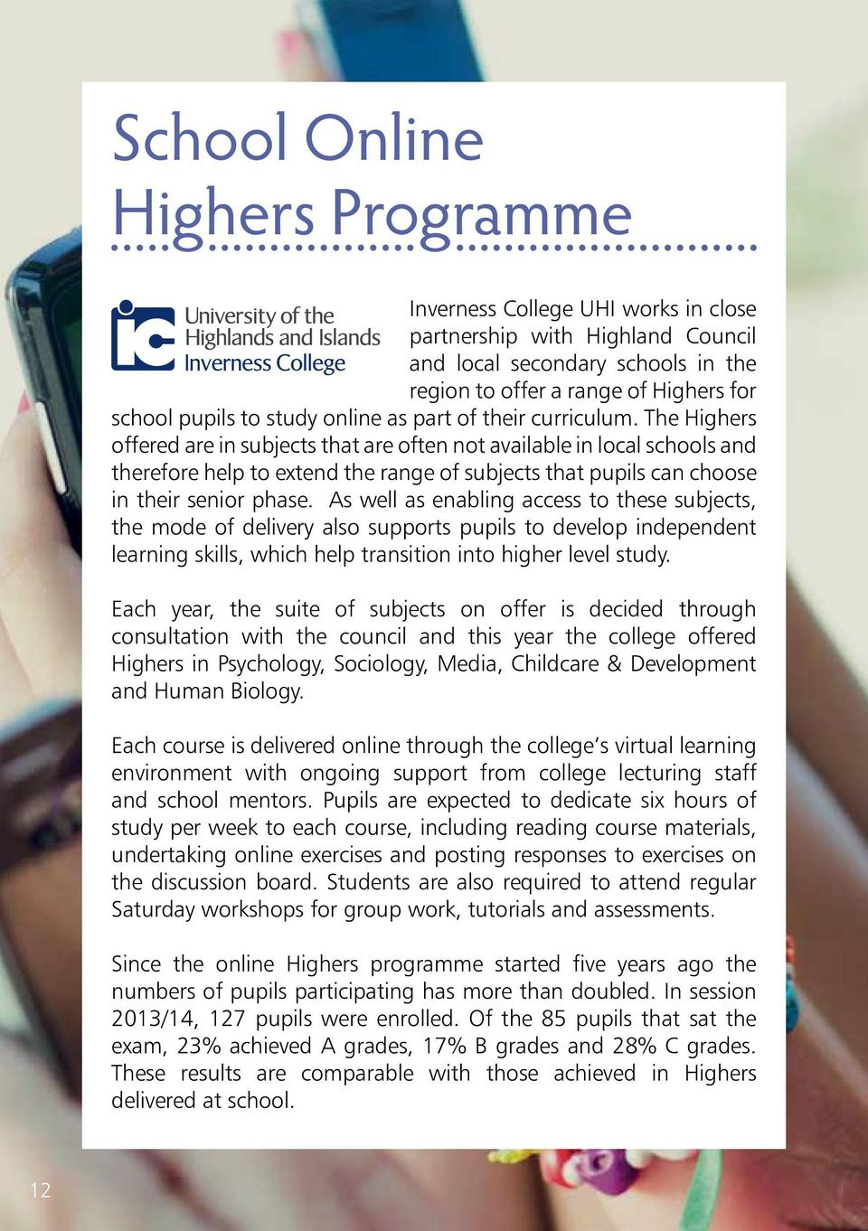 The Highers offered are in subjects that are often not available in local schools and therefore help to extend the range of subjects that pupils can choose in their senior phase.