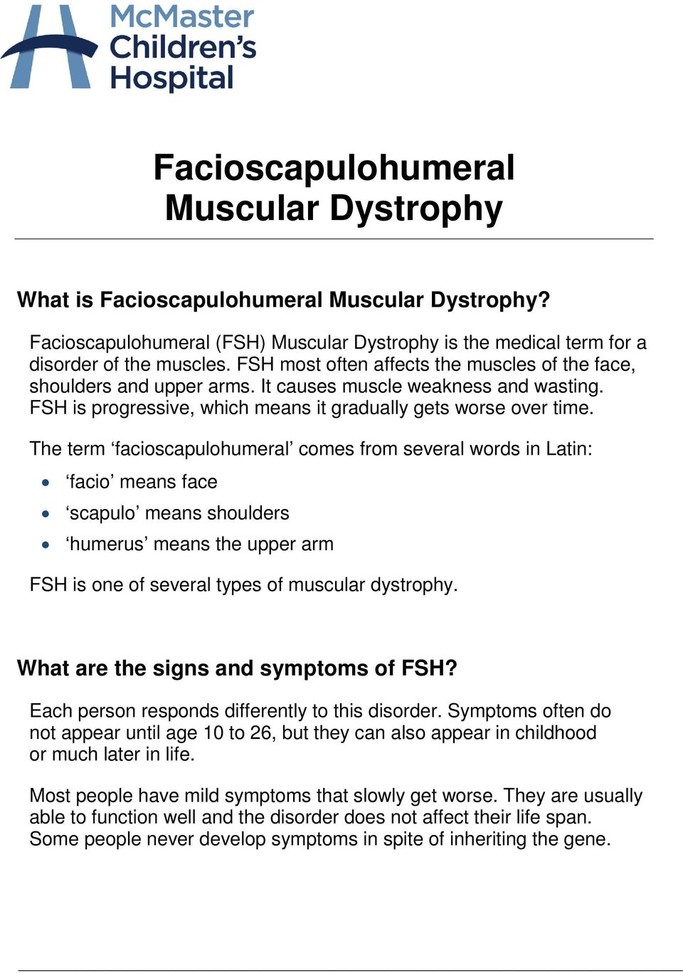 The term facioscapulohumeral comes from several words in Latin: facio means face scapulo means shoulders humerus means the upper arm FSH is one of several types of muscular dystrophy.