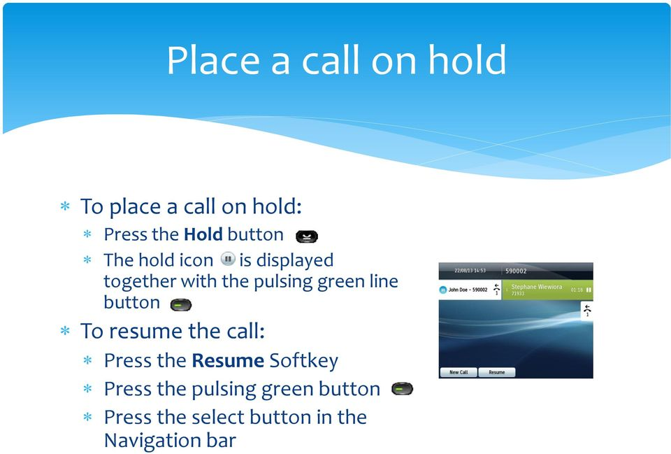 green line button To resume the call: Press the Resume Softkey