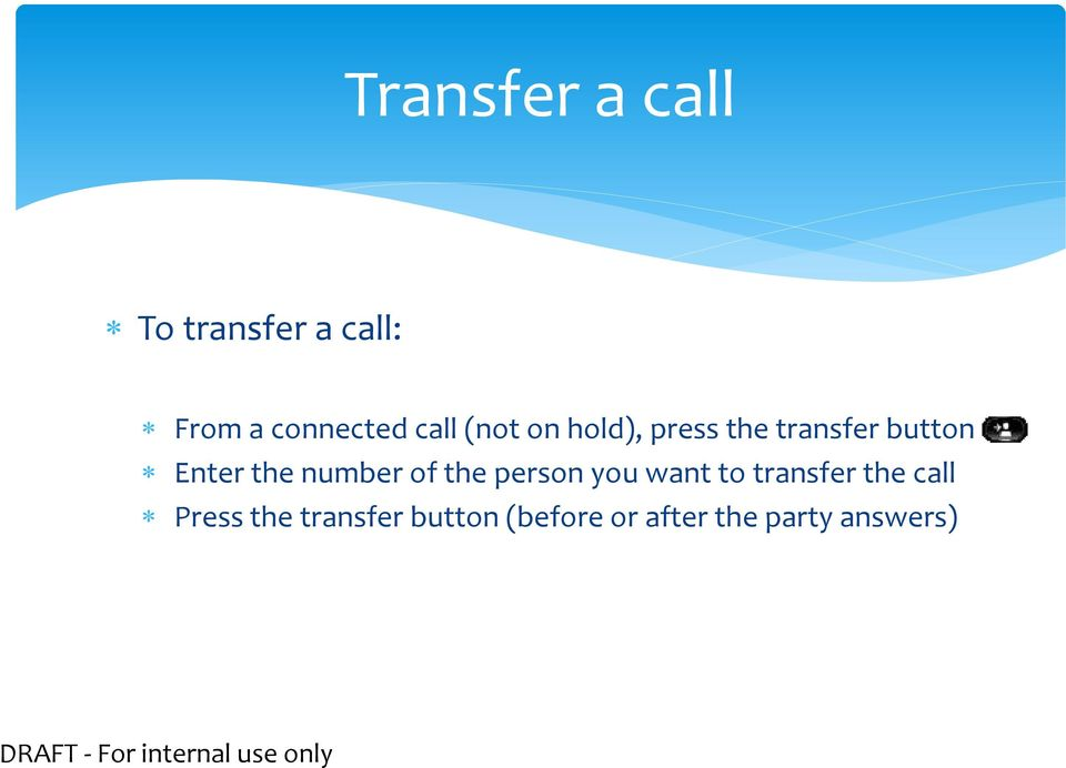 person you want to transfer the call Press the transfer button