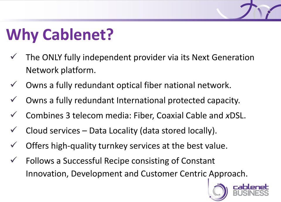 Combines 3 telecom media: Fiber, Coaxial Cable and xdsl. Cloud services Data Locality (data stored locally).