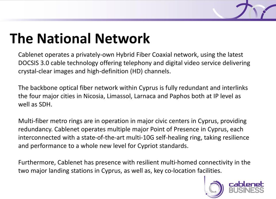 The backbone optical fiber network within Cyprus is fully redundant and interlinks the four major cities in Nicosia, Limassol, Larnaca and Paphos both at IP level as well as SDH.
