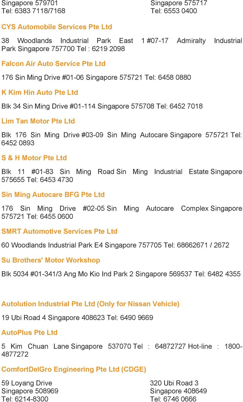 Sin Ming Autocare Singapore 575721 Tel: 6452 0893 S & H Motor Pte Ltd Blk 11 #01-83 Sin Ming Road Sin Ming Industrial Estate Singapore 575655 Tel: 6453 4730 Sin Ming Autocare BFG Pte Ltd 176 Sin Ming