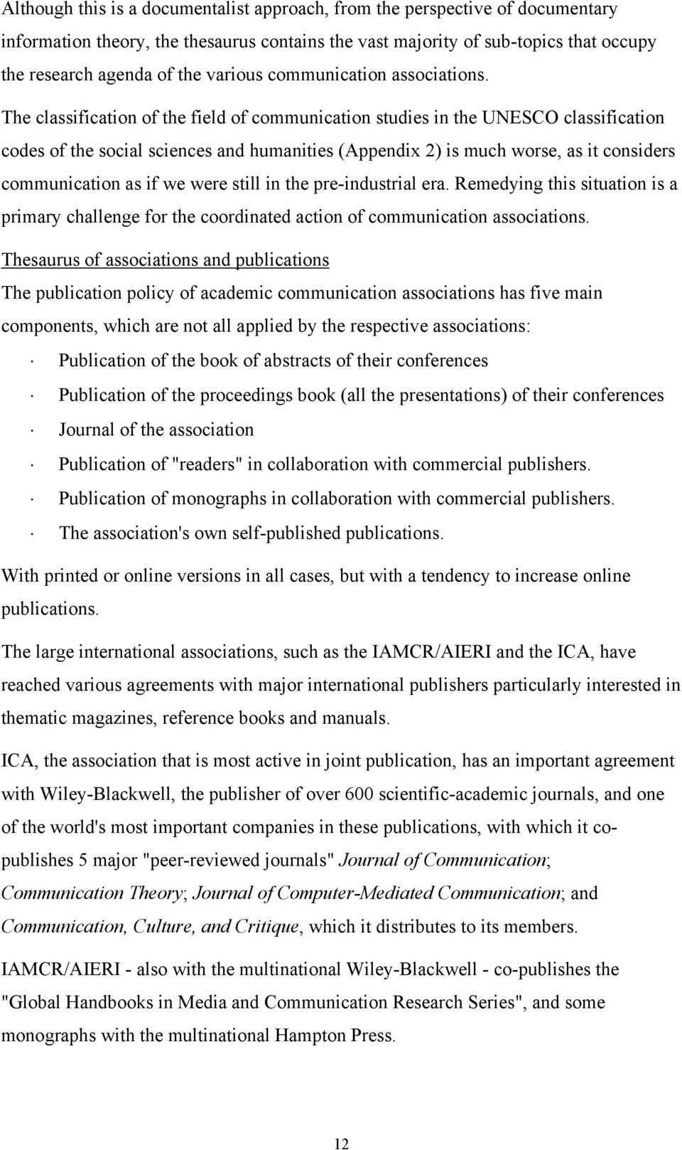The classification of the field of communication studies in the UNESCO classification codes of the social sciences and humanities (Appendix 2) is much worse, as it considers communication as if we