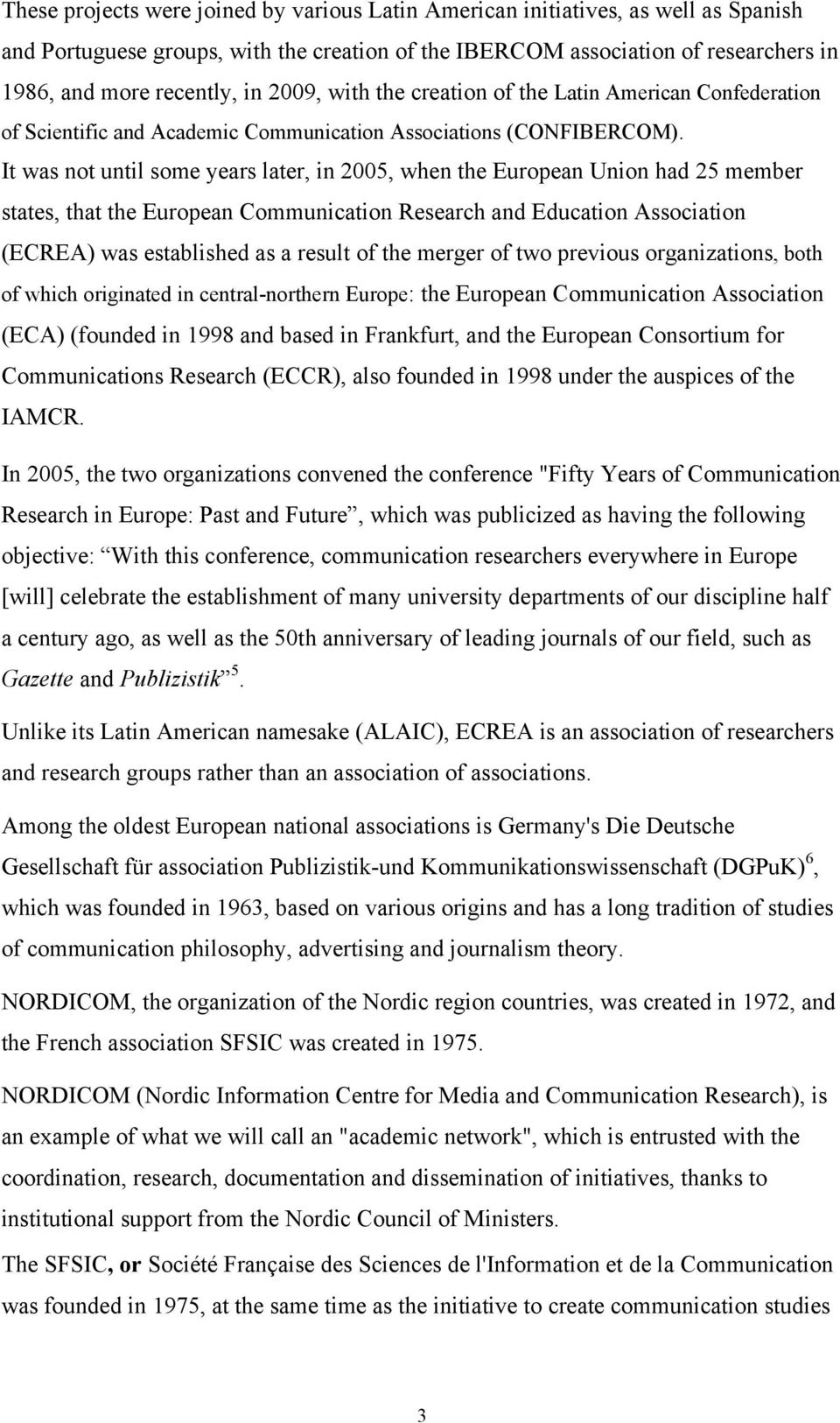 It was not until some years later, in 2005, when the European Union had 25 member states, that the European Communication Research and Education Association (ECREA) was established as a result of the
