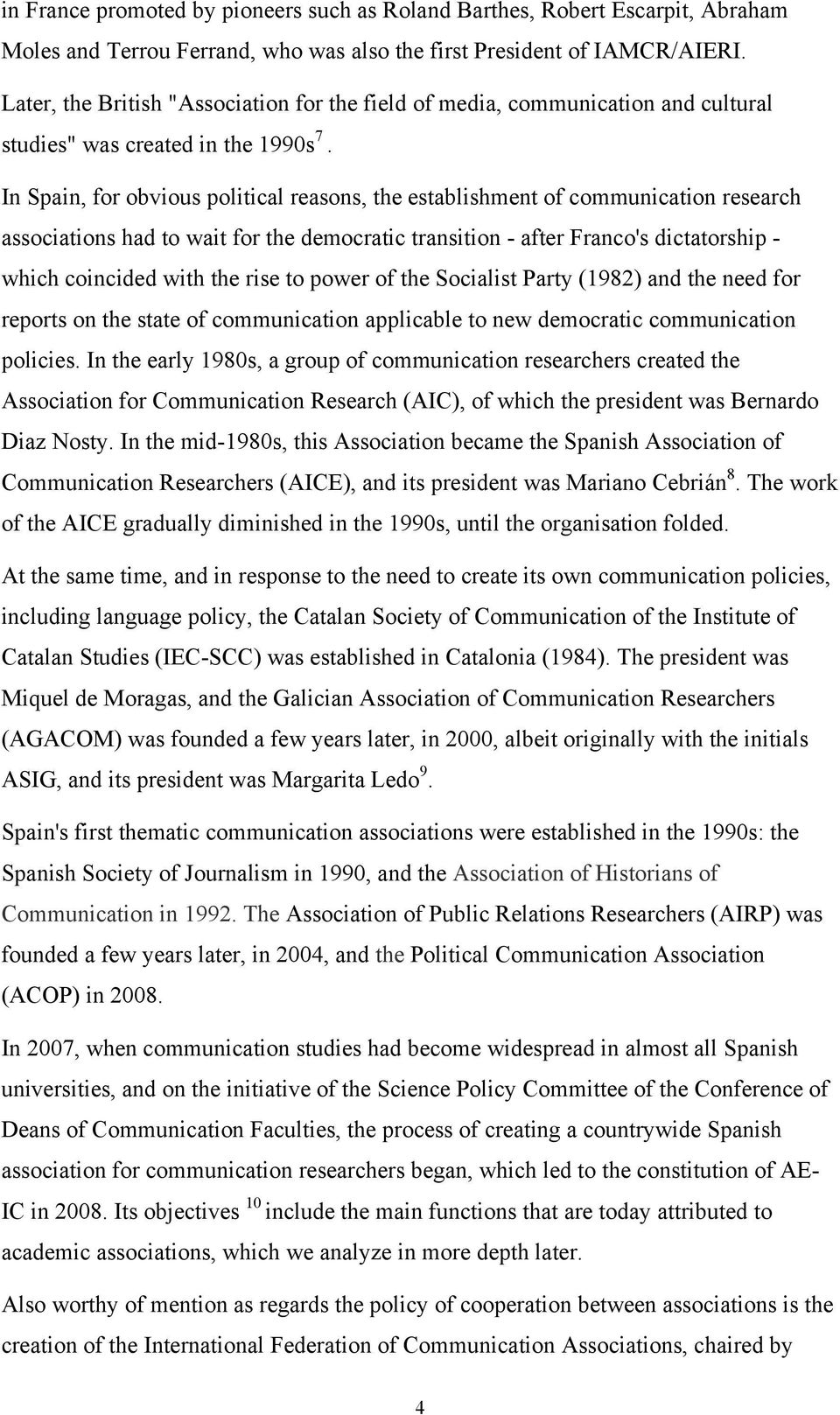 In Spain, for obvious political reasons, the establishment of communication research associations had to wait for the democratic transition - after Franco's dictatorship - which coincided with the