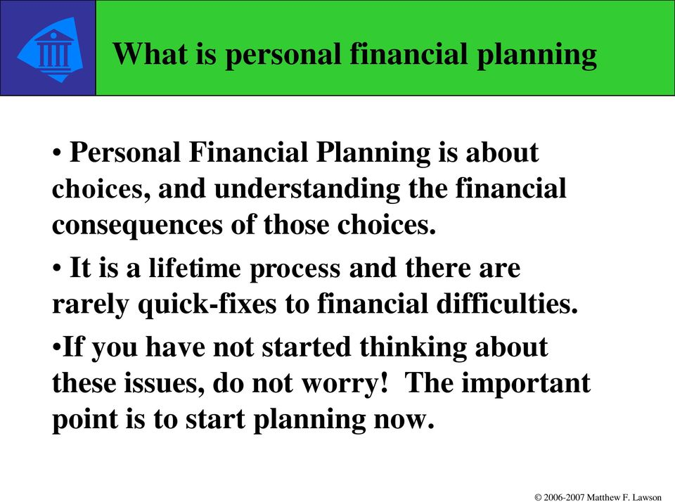 It is a lifetime process and there are rarely quick-fixes to financial difficulties.
