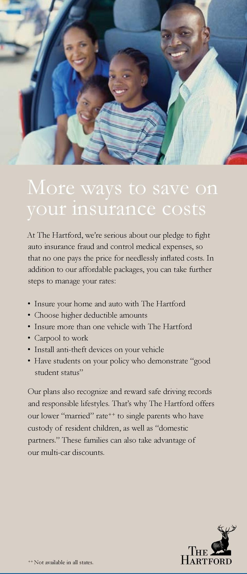 In addition to our affordable packages, you can take further steps to manage your rates: Insure your home and auto with The Hartford Choose higher deductible amounts Insure more than one vehicle with
