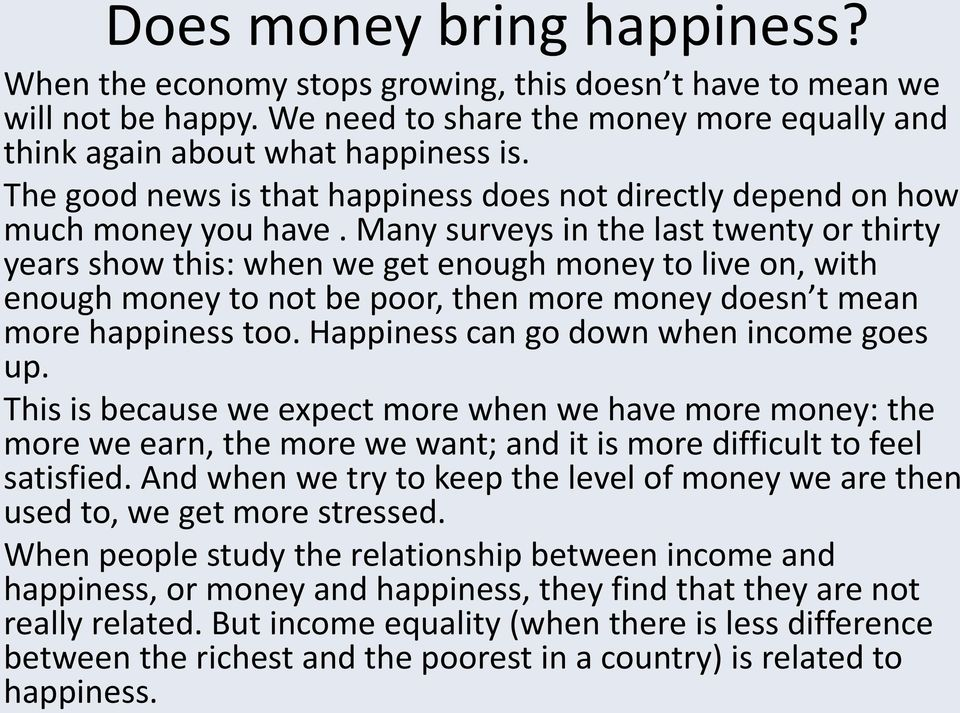 Many surveys in the last twenty or thirty years show this: when we get enough money to live on, with enough money to not be poor, then more money doesn t mean more happiness too.